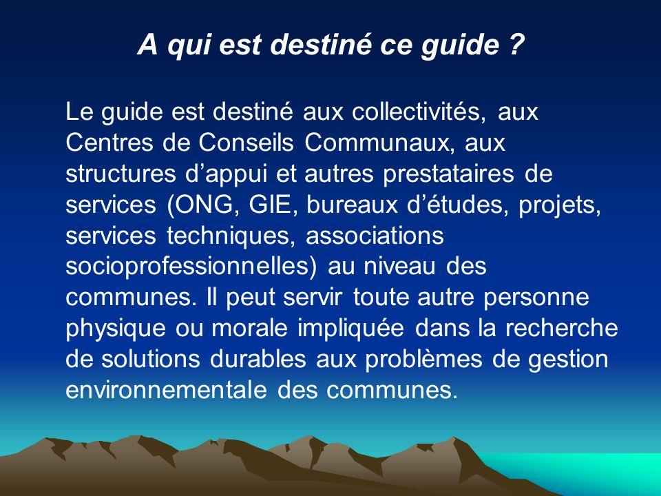 A qui est destiné ce guide ? Le guide est destiné aux collectivités, aux Centres de Conseils Communaux, aux structures dappui et autres prestataires d