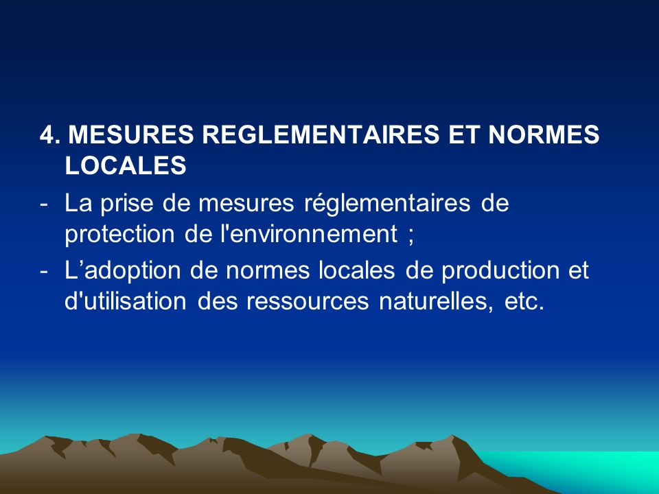 4. MESURES REGLEMENTAIRES ET NORMES LOCALES -La prise de mesures réglementaires de protection de l'environnement ; -Ladoption de normes locales de pro