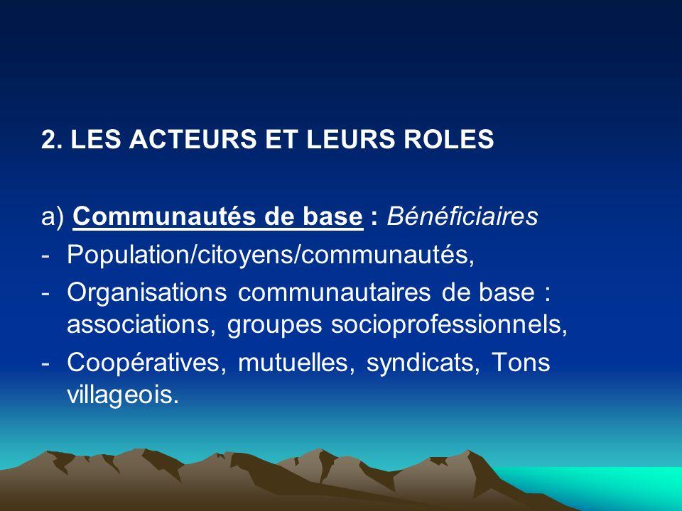 2. LES ACTEURS ET LEURS ROLES a) Communautés de base : Bénéficiaires -Population/citoyens/communautés, -Organisations communautaires de base : associa