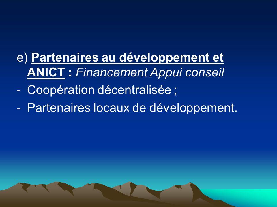 e) Partenaires au développement et ANICT : Financement Appui conseil -Coopération décentralisée ; -Partenaires locaux de développement.