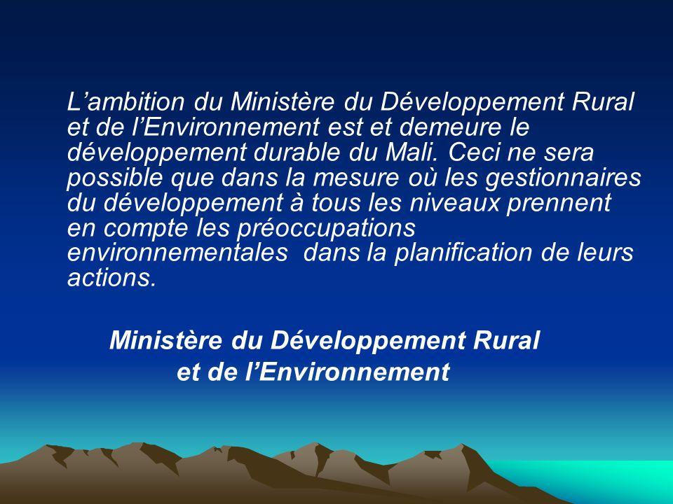 Lambition du Ministère du Développement Rural et de lEnvironnement est et demeure le développement durable du Mali. Ceci ne sera possible que dans la
