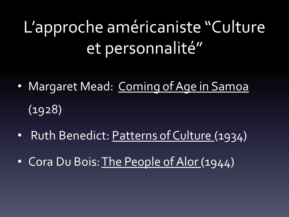 Lapproche américaniste Culture et personnalité Margaret Mead: Coming of Age in Samoa (1928) Ruth Benedict: Patterns of Culture (1934) Cora Du Bois: The People of Alor (1944)