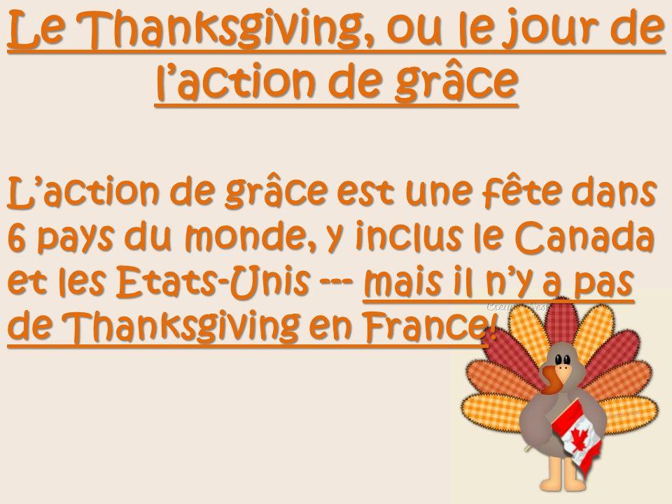 Le Thanksgiving, ou le jour de laction de grâce Laction de grâce est une fête dans 6 pays du monde, y inclus le Canada et les Etats-Unis --- mais il n