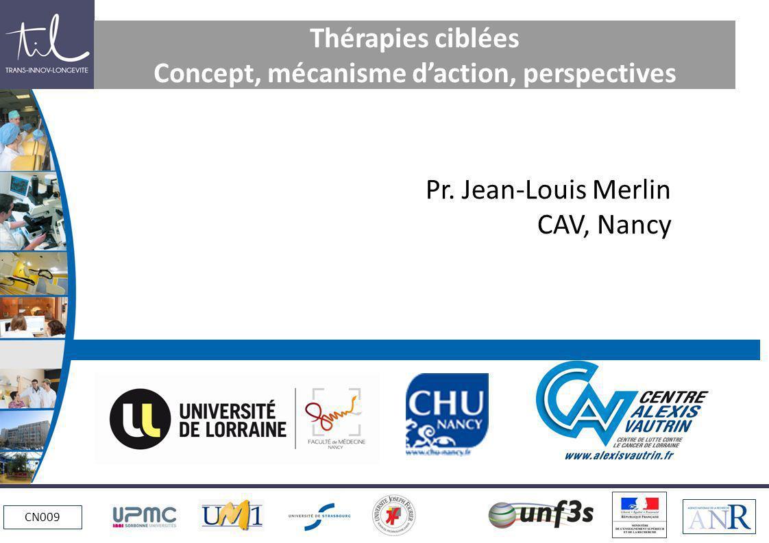 CN009 Thérapies ciblées Concept, mécanisme daction, perspectives Pr. Jean-Louis Merlin CAV, Nancy
