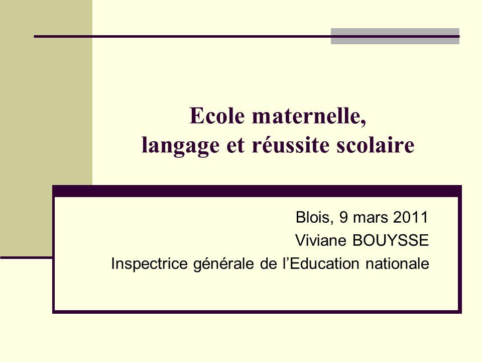 Ecole maternelle, langage et réussite scolaire Blois, 9 mars 2011 Viviane BOUYSSE Inspectrice générale de lEducation nationale