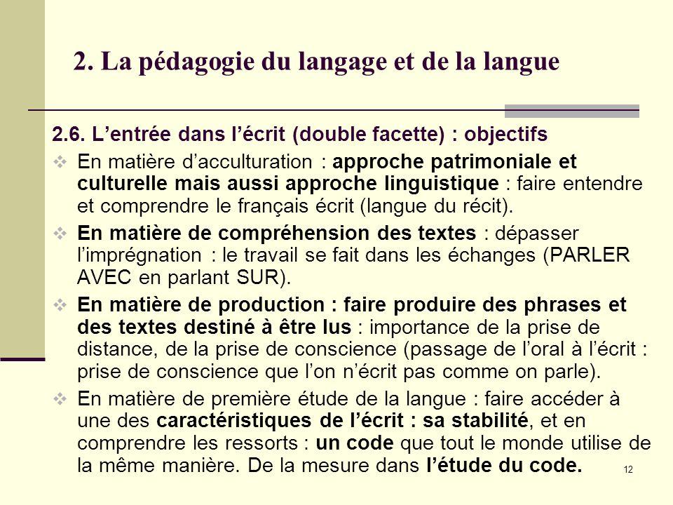12 2. La pédagogie du langage et de la langue 2.6. Lentrée dans lécrit (double facette) : objectifs En matière dacculturation : approche patrimoniale