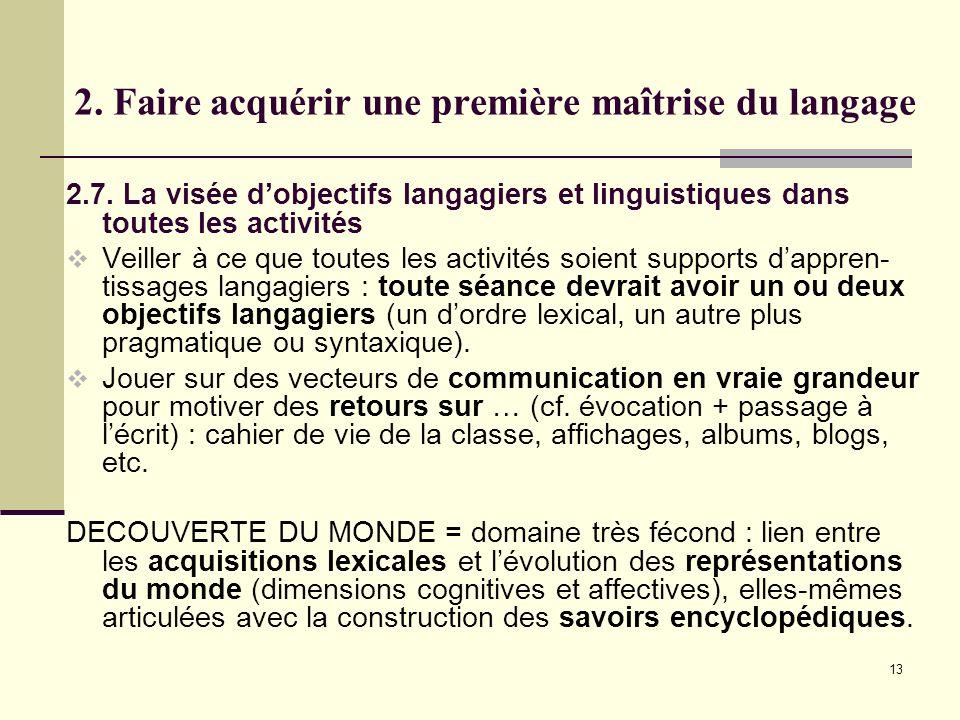 13 2. Faire acquérir une première maîtrise du langage 2.7. La visée dobjectifs langagiers et linguistiques dans toutes les activités Veiller à ce que