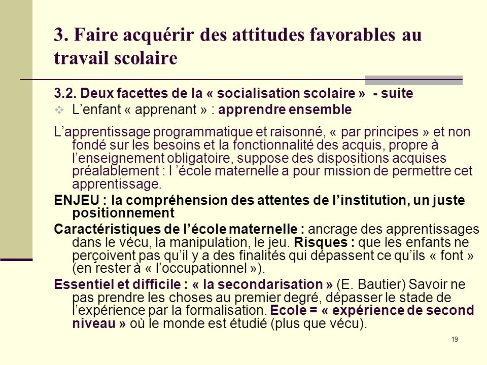 19 3. Faire acquérir des attitudes favorables au travail scolaire 3.2. Deux facettes de la « socialisation scolaire » - suite Lenfant « apprenant » :