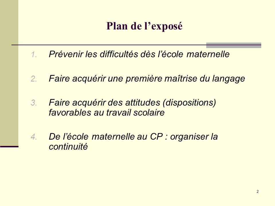 2 Plan de lexposé 1. Prévenir les difficultés dès lécole maternelle 2. Faire acquérir une première maîtrise du langage 3. Faire acquérir des attitudes