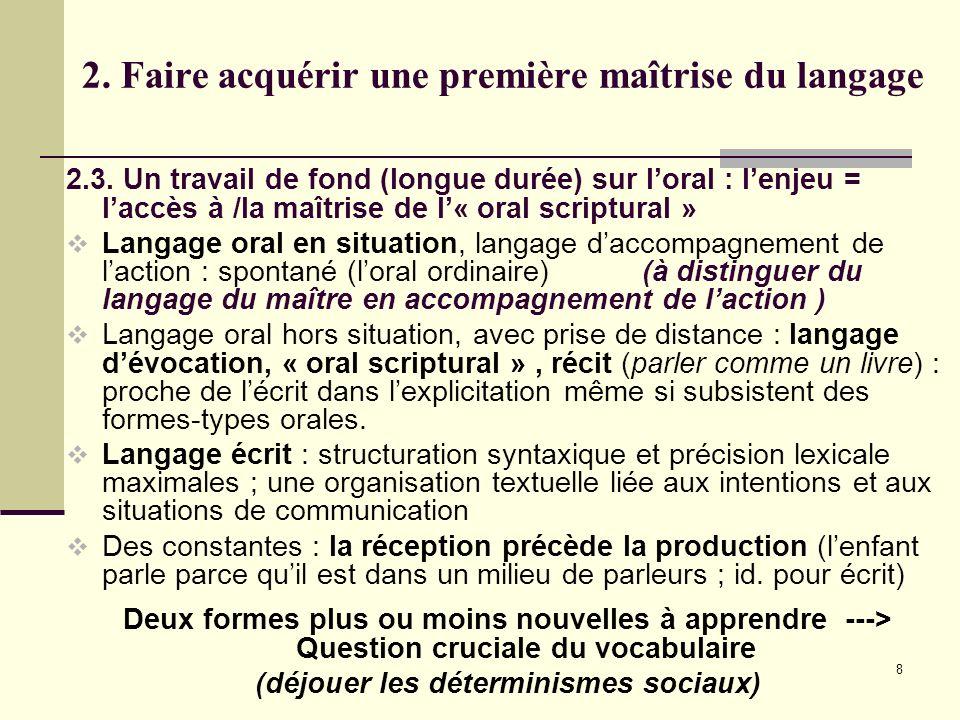 8 2. Faire acquérir une première maîtrise du langage 2.3. Un travail de fond (longue durée) sur loral : lenjeu = laccès à /la maîtrise de l« oral scri