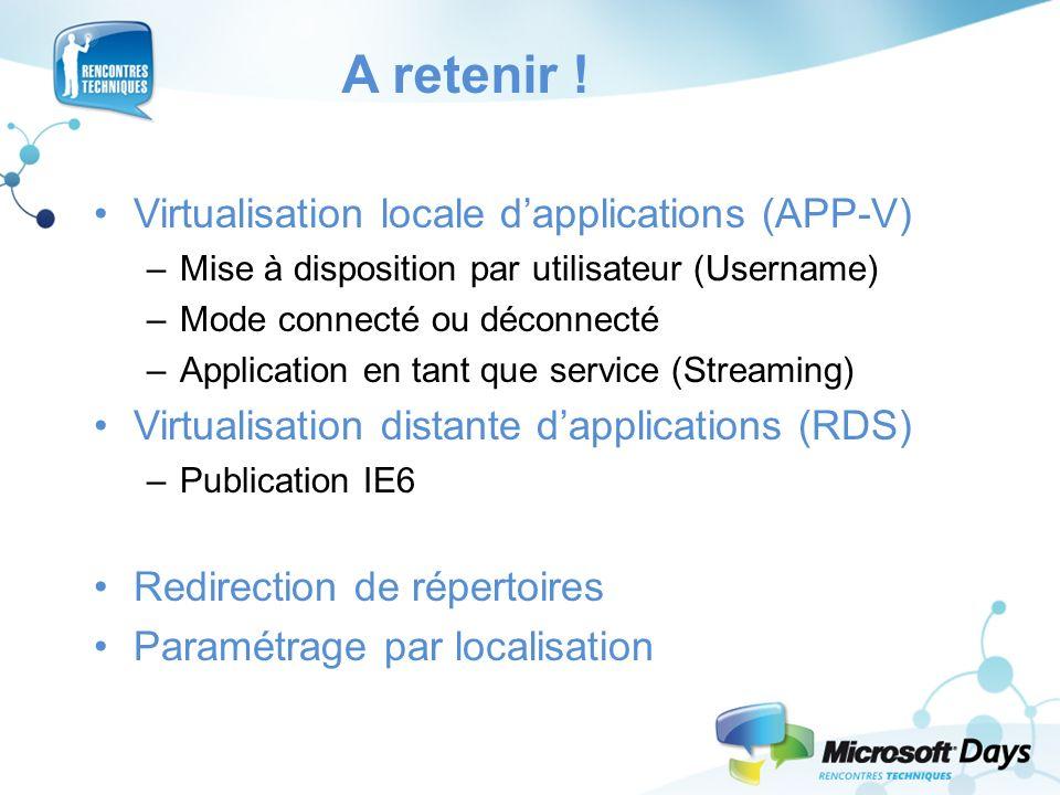A retenir ! Virtualisation locale dapplications (APP-V) –Mise à disposition par utilisateur (Username) –Mode connecté ou déconnecté –Application en ta