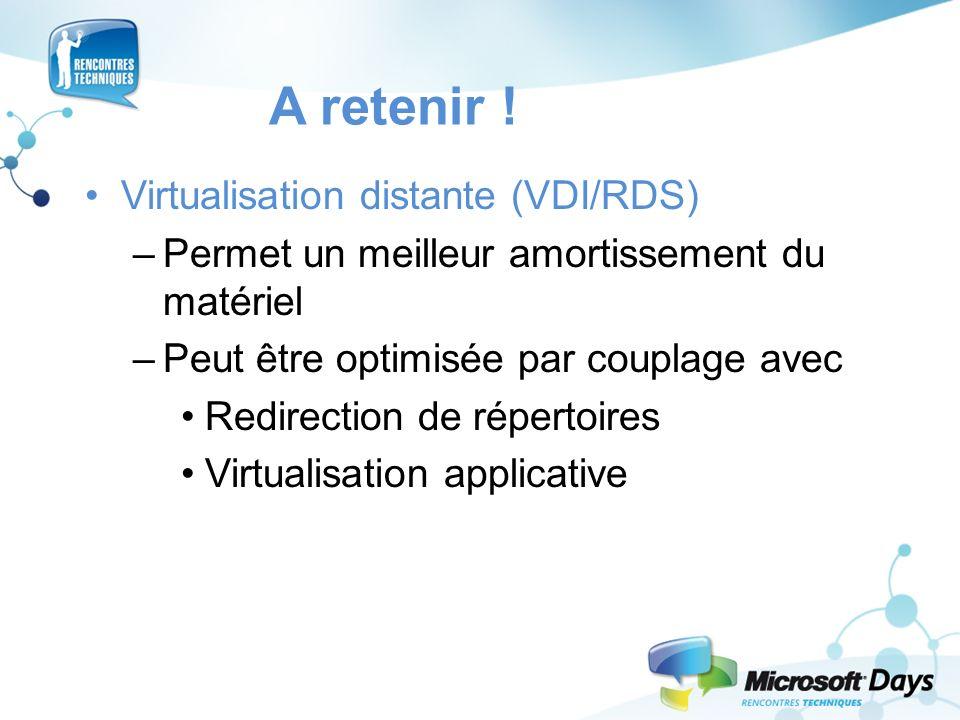 A retenir ! Virtualisation distante (VDI/RDS) –Permet un meilleur amortissement du matériel –Peut être optimisée par couplage avec Redirection de répe