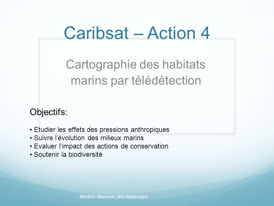 Caribsat – Action 4 Cartographie des habitats marins par télédétection Médéric Mainson, IRD Martinique Objectifs: Etudier les effets des pressions ant