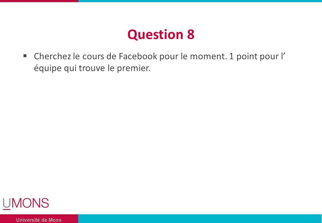 Université de Mons Question 8 Cherchez le cours de Facebook pour le moment.