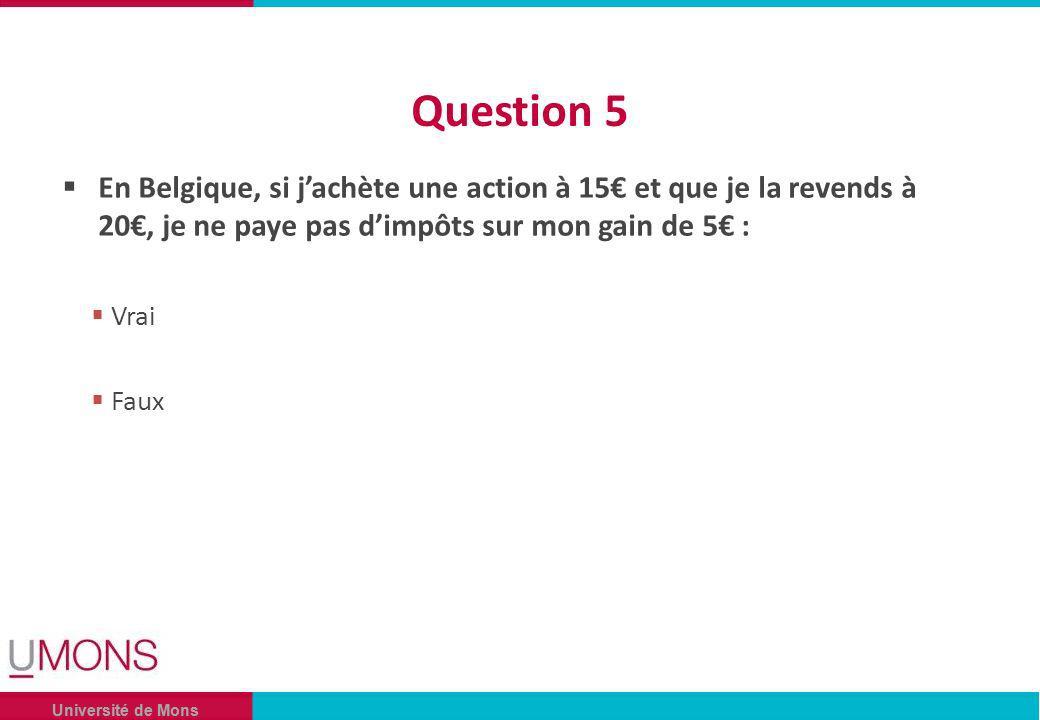 Université de Mons Question 5 En Belgique, si jachète une action à 15 et que je la revends à 20, je ne paye pas dimpôts sur mon gain de 5 : Vrai Faux