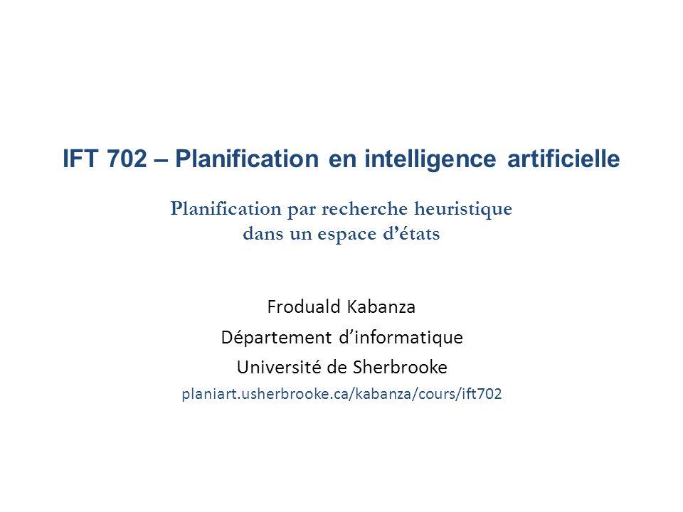 IFT 702 – Planification en intelligence artificielle Planification par recherche heuristique dans un espace détats Froduald Kabanza Département dinfor