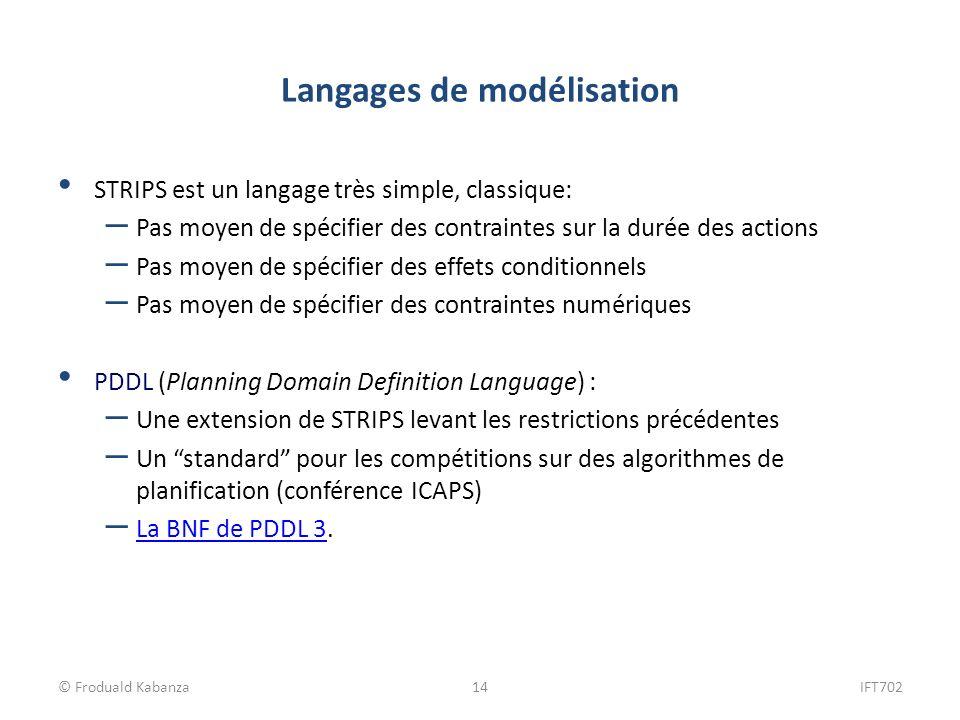 © Froduald Kabanza14IFT702 Langages de modélisation STRIPS est un langage très simple, classique: – Pas moyen de spécifier des contraintes sur la duré
