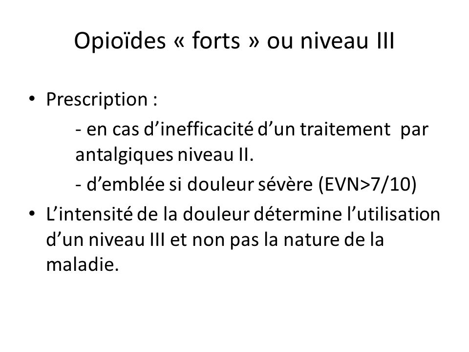 Opioïdes « forts » ou niveau III Prescription : - en cas dinefficacité dun traitement par antalgiques niveau II. - demblée si douleur sévère (EVN>7/10