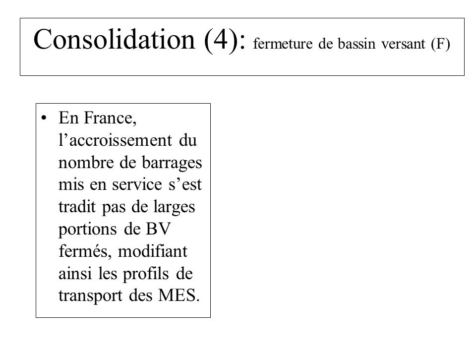 Consolidation (4): fermeture de bassin versant (F) En France, laccroissement du nombre de barrages mis en service sest tradit pas de larges portions de BV fermés, modifiant ainsi les profils de transport des MES.