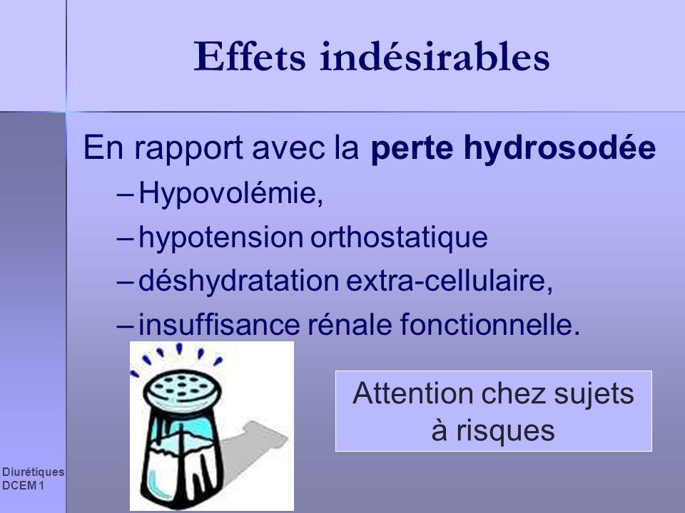 Diurétiques DCEM 1 Effets indésirables En rapport avec la perte hydrosodée –Hypovolémie, –hypotension orthostatique –déshydratation extra-cellulaire,