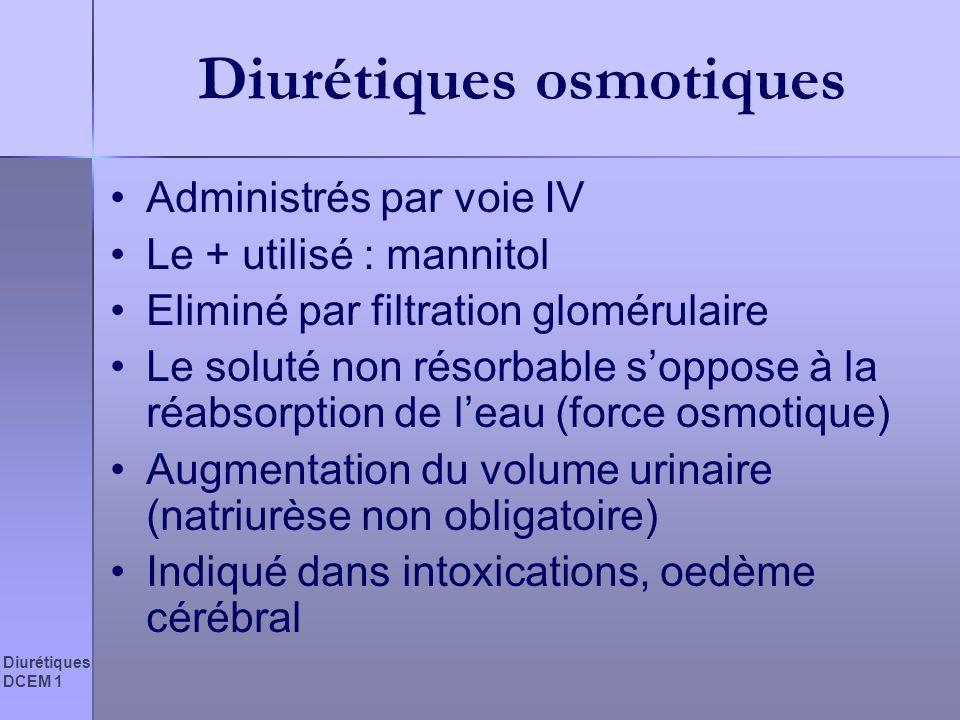 Diurétiques DCEM 1 Diurétiques osmotiques Administrés par voie IV Le + utilisé : mannitol Eliminé par filtration glomérulaire Le soluté non résorbable