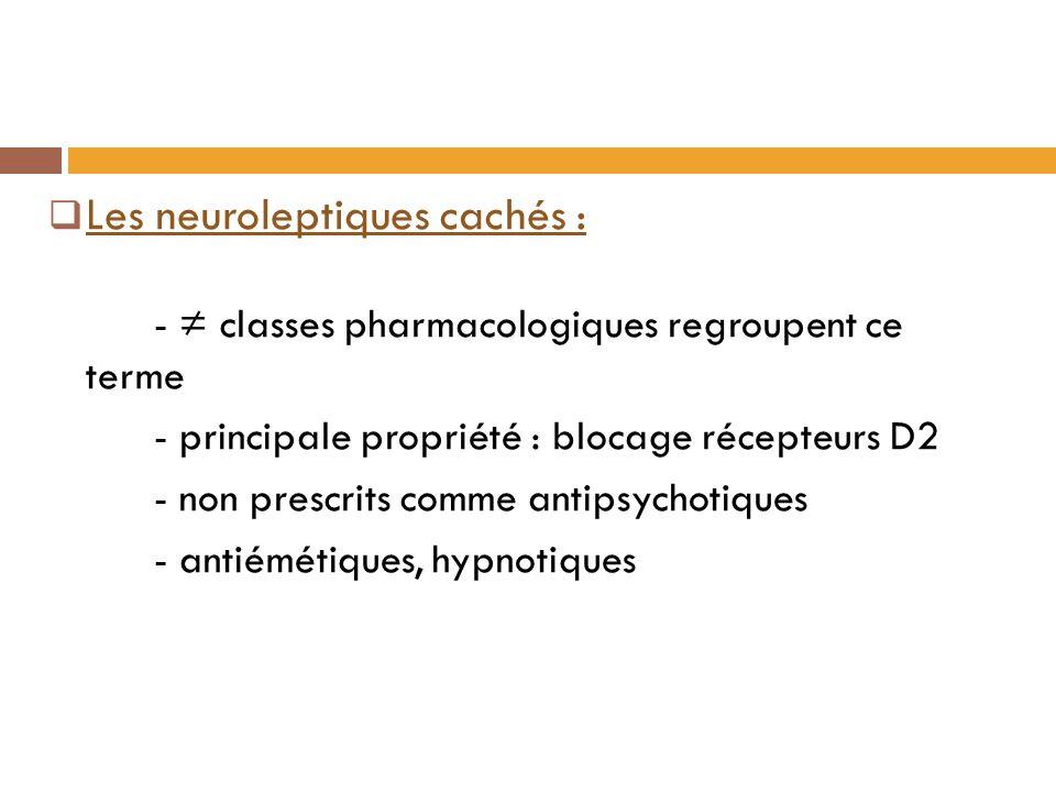 Les neuroleptiques cachés : - classes pharmacologiques regroupent ce terme - principale propriété : blocage récepteurs D2 - non prescrits comme antipsychotiques - antiémétiques, hypnotiques