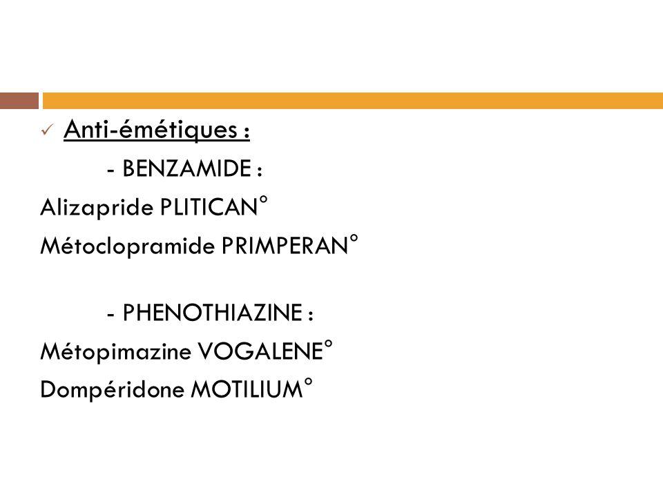 Anti-émétiques : - BENZAMIDE : Alizapride PLITICAN° Métoclopramide PRIMPERAN° - PHENOTHIAZINE : Métopimazine VOGALENE° Dompéridone MOTILIUM°