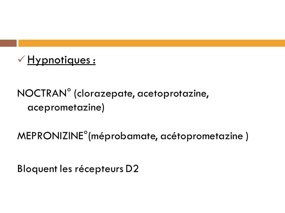 Hypnotiques : NOCTRAN° (clorazepate, acetoprotazine, aceprometazine) MEPRONIZINE°(méprobamate, acétoprometazine ) Bloquent les récepteurs D2