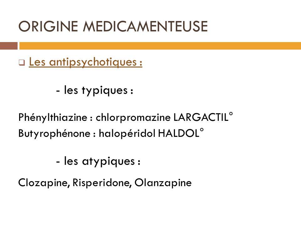 ORIGINE MEDICAMENTEUSE Les antipsychotiques : - les typiques : Phénylthiazine : chlorpromazine LARGACTIL° Butyrophénone : halopéridol HALDOL° - les atypiques : Clozapine, Risperidone, Olanzapine