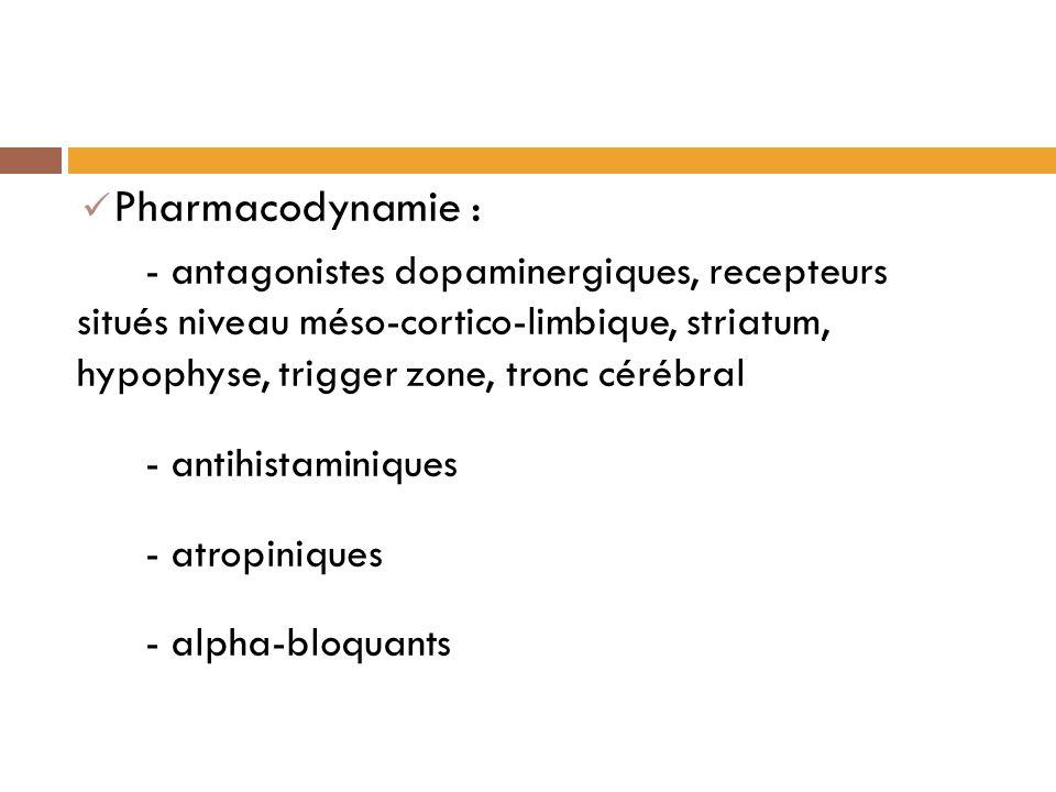 Pharmacodynamie : - antagonistes dopaminergiques, recepteurs situés niveau méso-cortico-limbique, striatum, hypophyse, trigger zone, tronc cérébral - antihistaminiques - atropiniques - alpha-bloquants