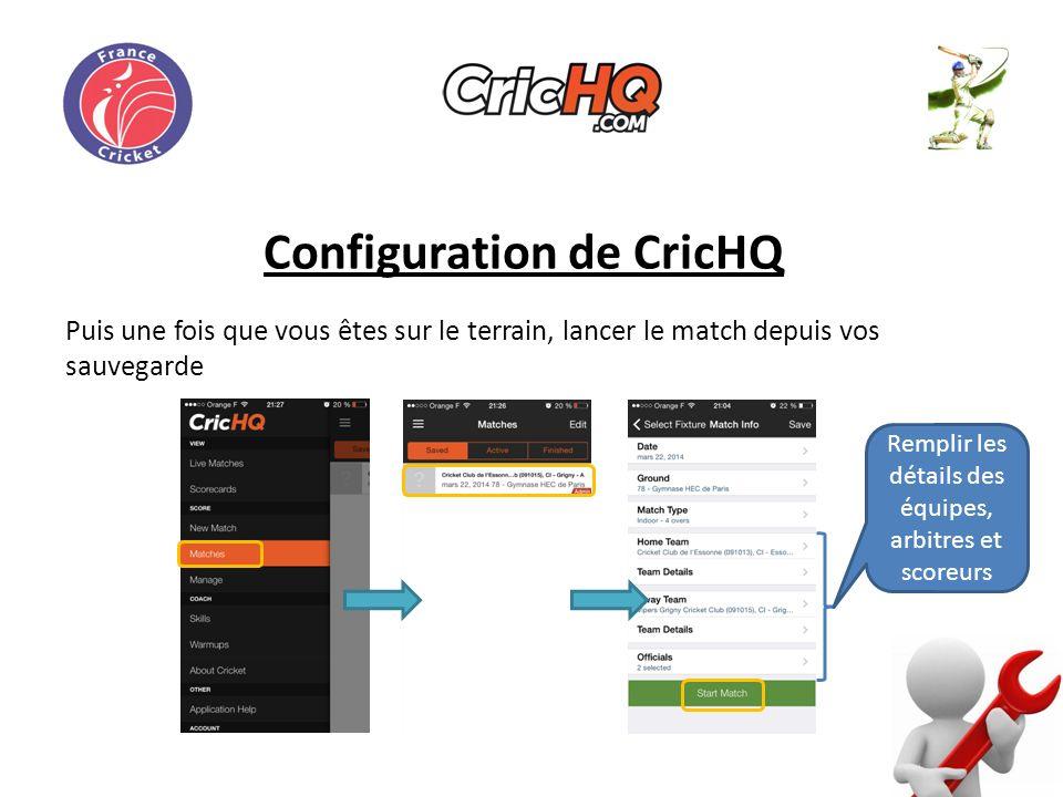 Configuration de CricHQ Puis une fois que vous êtes sur le terrain, lancer le match depuis vos sauvegarde Remplir les détails des équipes, arbitres et scoreurs