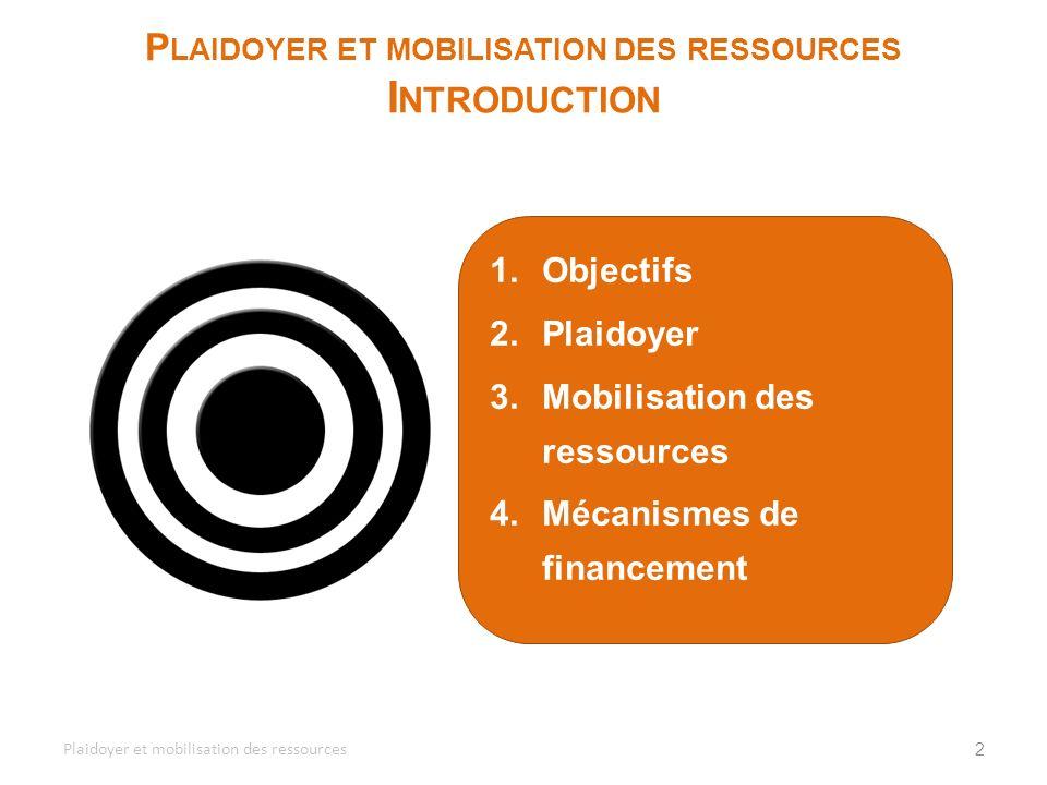 1.Objectifs 2.Plaidoyer 3.Mobilisation des ressources 4.Mécanismes de financement 2 P LAIDOYER ET MOBILISATION DES RESSOURCES I NTRODUCTION Plaidoyer