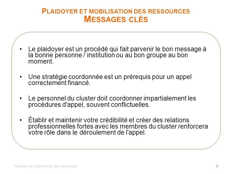 9 P LAIDOYER ET MOBILISATION DES RESSOURCES M ESSAGES CLÉS Plaidoyer et mobilisation des ressources Le plaidoyer est un procédé qui fait parvenir le b