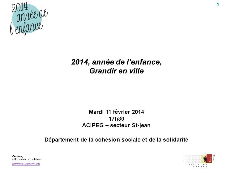 Genève, ville sociale et solidaire 1 2014, année de lenfance, Grandir en ville Mardi 11 février 2014 17h30 ACIPEG – secteur St-jean Département de la cohésion sociale et de la solidarité
