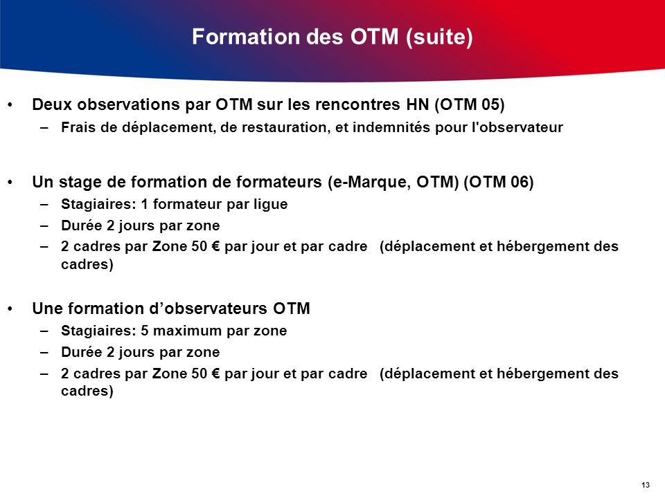Formation des OTM (suite) Deux observations par OTM sur les rencontres HN (OTM 05) –Frais de déplacement, de restauration, et indemnités pour l'observ