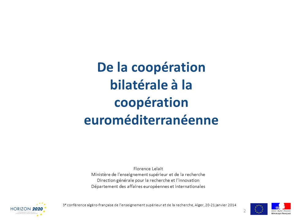Agenda France Europe 2020 : priorité au renforcement des coopérations euroméditerranéennes Bilatéral : – Niveau institutionnel : Conférence algéro-française de lenseignement supérieur et de la recherche – Outils : PHC Tassili, PHC Maghreb, LIA, UMI, équipes associées etc.