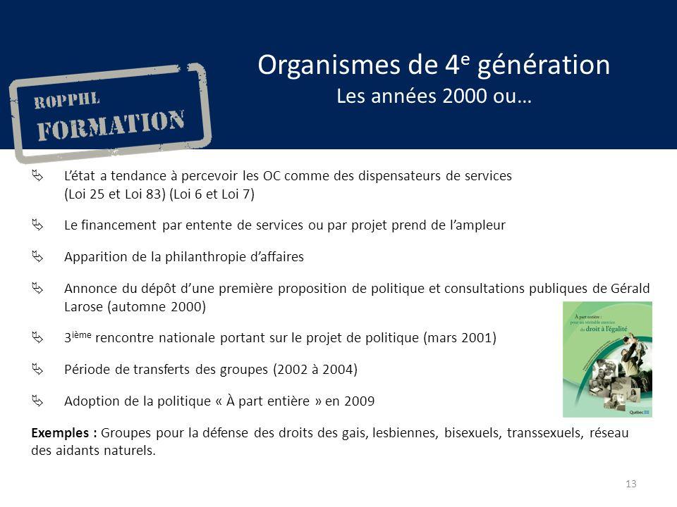 Organismes de 4 e génération Les années 2000 ou… Létat a tendance à percevoir les OC comme des dispensateurs de services (Loi 25 et Loi 83) (Loi 6 et Loi 7) Le financement par entente de services ou par projet prend de lampleur Apparition de la philanthropie daffaires Annonce du dépôt dune première proposition de politique et consultations publiques de Gérald Larose (automne 2000) 3 ième rencontre nationale portant sur le projet de politique (mars 2001) Période de transferts des groupes (2002 à 2004) Adoption de la politique « À part entière » en 2009 Exemples : Groupes pour la défense des droits des gais, lesbiennes, bisexuels, transsexuels, réseau des aidants naturels.