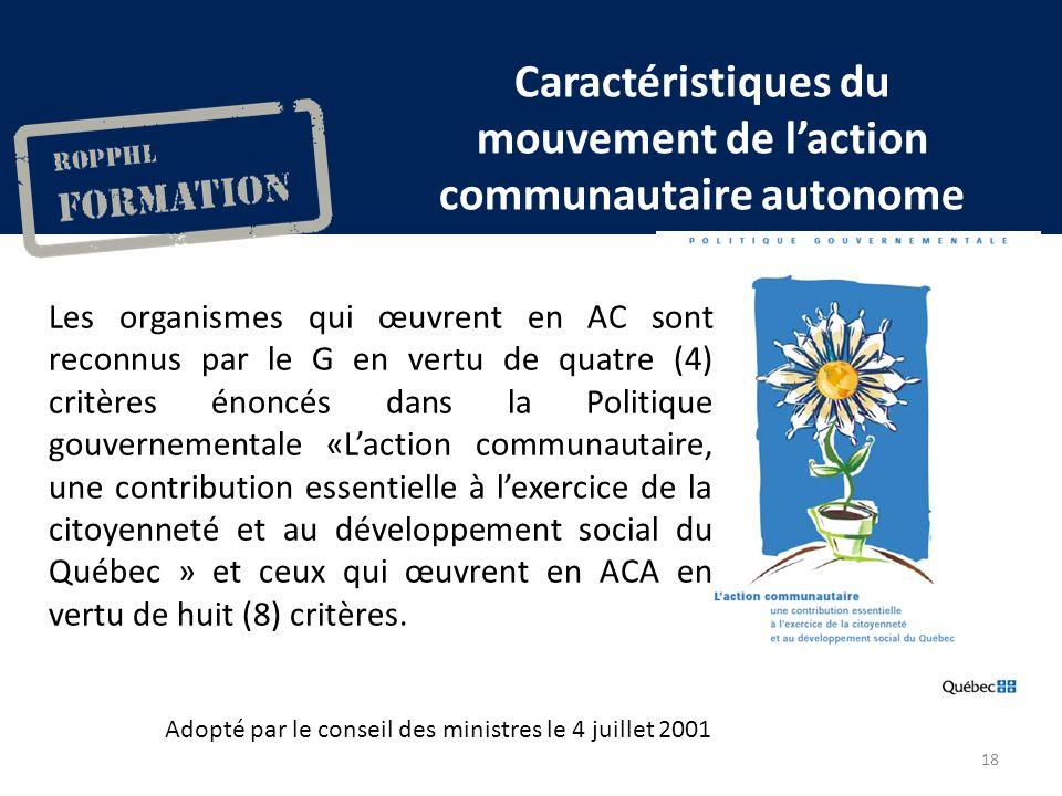 Caractéristiques du mouvement de laction communautaire autonome Les organismes qui œuvrent en AC sont reconnus par le G en vertu de quatre (4) critères énoncés dans la Politique gouvernementale «Laction communautaire, une contribution essentielle à lexercice de la citoyenneté et au développement social du Québec » et ceux qui œuvrent en ACA en vertu de huit (8) critères.