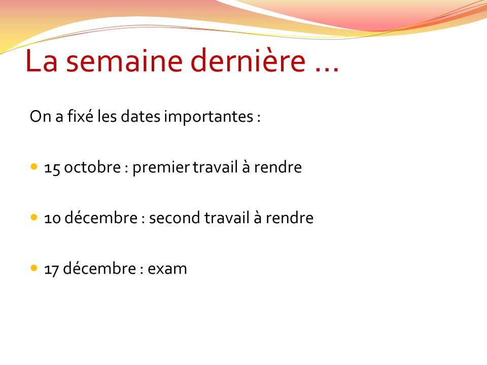 La semaine dernière … On a fixé les dates importantes : 15 octobre : premier travail à rendre 10 décembre : second travail à rendre 17 décembre : exam