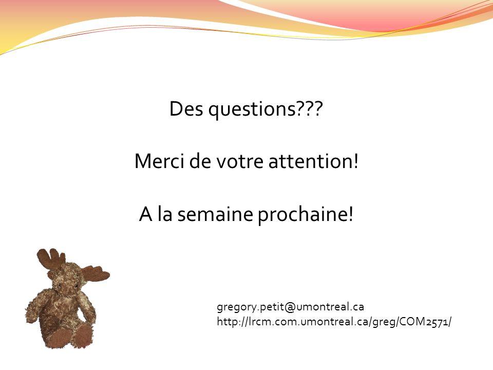Des questions??? Merci de votre attention! A la semaine prochaine! gregory.petit@umontreal.ca http://lrcm.com.umontreal.ca/greg/COM2571/
