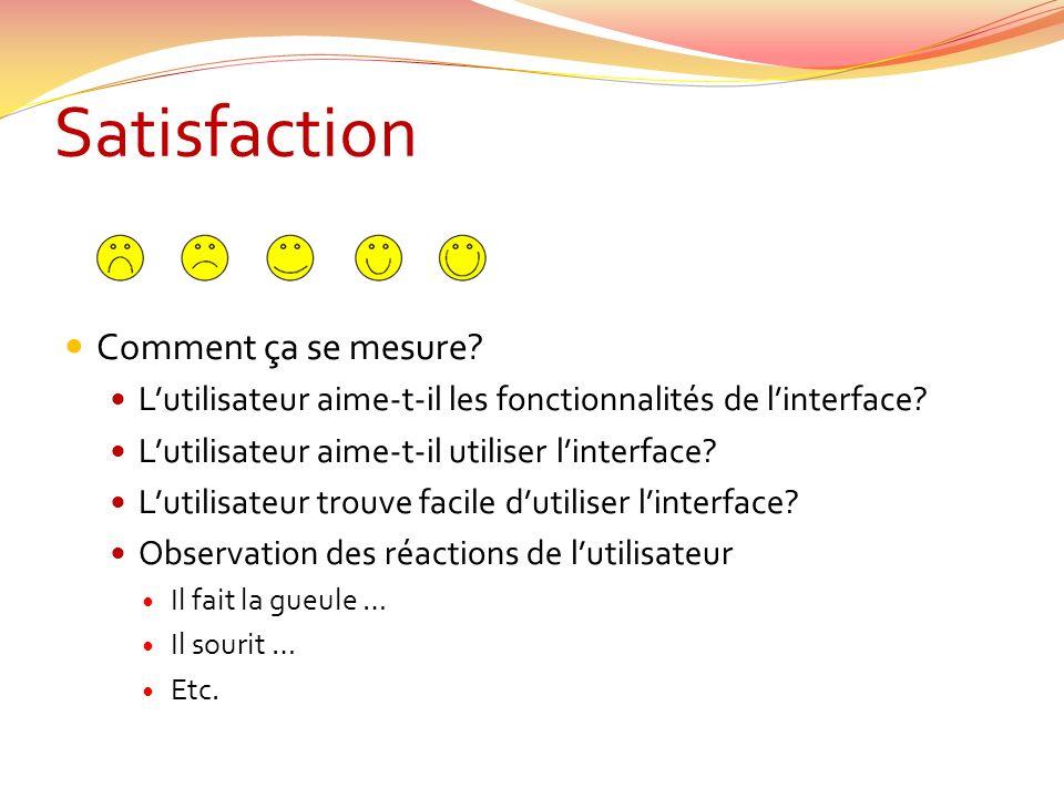 Satisfaction Comment ça se mesure? Lutilisateur aime-t-il les fonctionnalités de linterface? Lutilisateur aime-t-il utiliser linterface? Lutilisateur