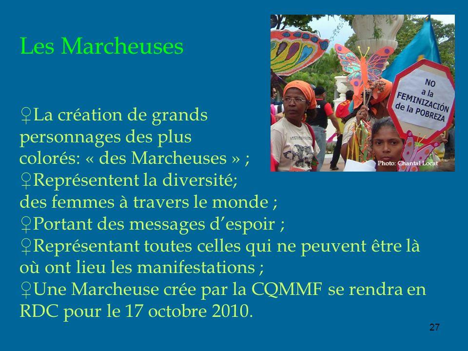 27 Les Marcheuses La création de grands personnages des plus colorés: « des Marcheuses » ; Représentent la diversité; des femmes à travers le monde ; Portant des messages despoir ; Représentant toutes celles qui ne peuvent être là où ont lieu les manifestations ; Une Marcheuse crée par la CQMMF se rendra en RDC pour le 17 octobre 2010.
