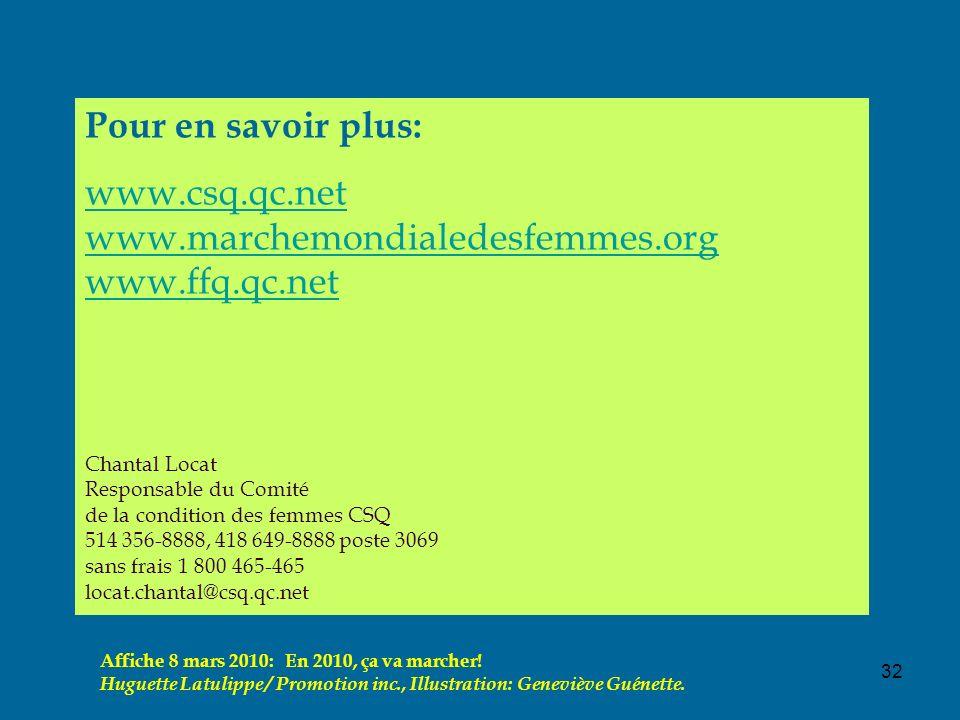 32 Pour en savoir plus: www.csq.qc.net www.marchemondialedesfemmes.org www.ffq.qc.net Chantal Locat Responsable du Comité de la condition des femmes CSQ 514 356-8888, 418 649-8888 poste 3069 sans frais 1 800 465-465 locat.chantal@csq.qc.net Affiche 8 mars 2010: En 2010, ça va marcher.
