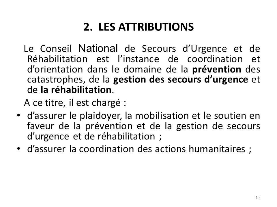 2. LES ATTRIBUTIONS Le Conseil National de Secours dUrgence et de Réhabilitation est linstance de coordination et dorientation dans le domaine de la p