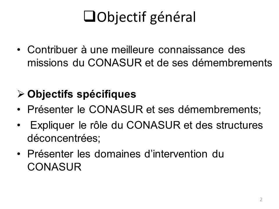 Objectif général Contribuer à une meilleure connaissance des missions du CONASUR et de ses démembrements Objectifs spécifiques Présenter le CONASUR et