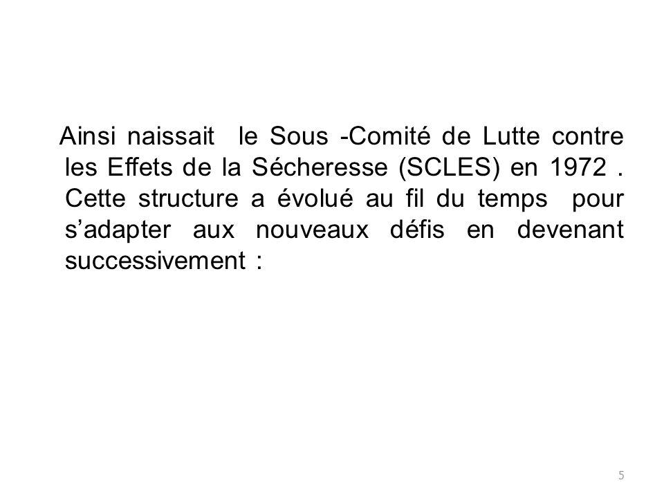 Ainsi naissait le Sous -Comité de Lutte contre les Effets de la Sécheresse (SCLES) en 1972. Cette structure a évolué au fil du temps pour sadapter aux