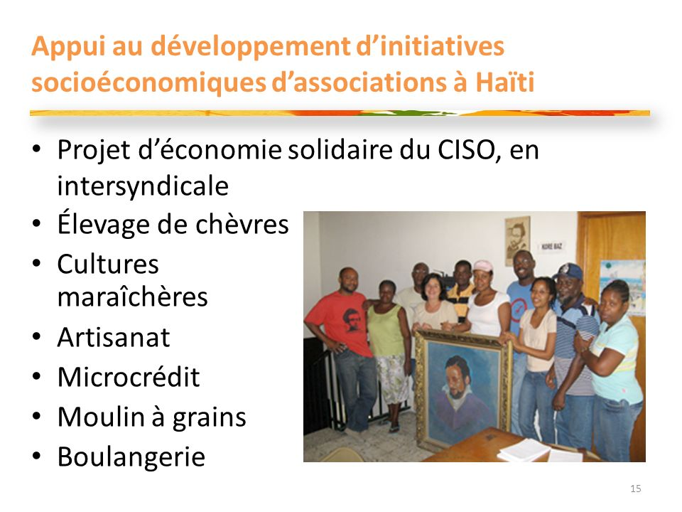 Appui au développement dinitiatives socioéconomiques dassociations à Haïti Élevage de chèvres Cultures maraîchères Artisanat Microcrédit Moulin à grains Boulangerie 15 Projet déconomie solidaire du CISO, en intersyndicale