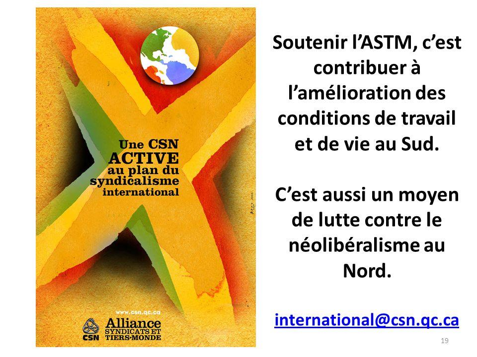 19 Soutenir lASTM, cest contribuer à lamélioration des conditions de travail et de vie au Sud. Cest aussi un moyen de lutte contre le néolibéralisme a