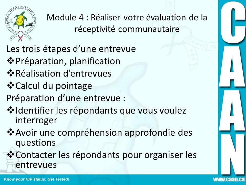 Module 4 : Réaliser votre évaluation de la réceptivité communautaire Les trois étapes dune entrevue Préparation, planification Réalisation dentrevues