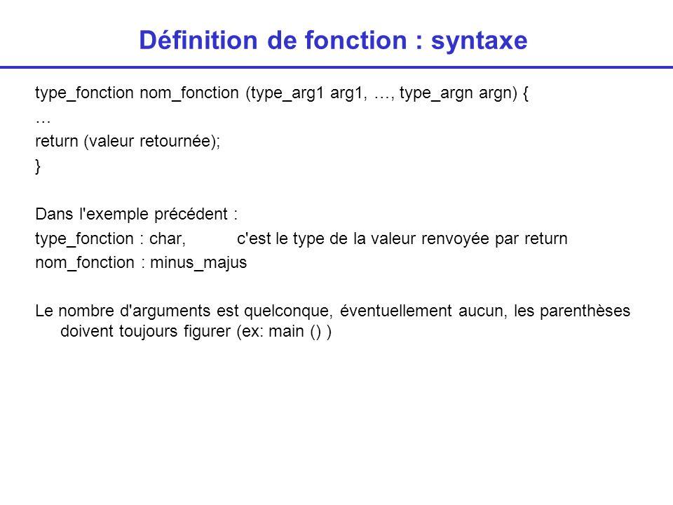 Définition de fonction : syntaxe type_fonction nom_fonction (type_arg1 arg1, …, type_argn argn) { … return (valeur retournée); } Dans l exemple précédent : type_fonction : char, c est le type de la valeur renvoyée par return nom_fonction : minus_majus Le nombre d arguments est quelconque, éventuellement aucun, les parenthèses doivent toujours figurer (ex: main () )